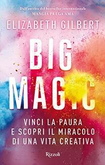 Libro Big Magic: Vinci la paura e scopri il miracolo di una vita creativa