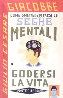 Libro Come smettere di farsi le seghe mentali e godersi la vita