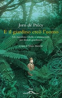 Libro E il giardino creò l'uomo: Un manifesto ribelle e sentimentale per filosofi giardinieri