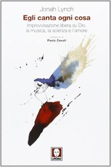 Libro Egli canta ogni cosa: Improvvisazione libera su Dio, la musica, la scienza e l'amore