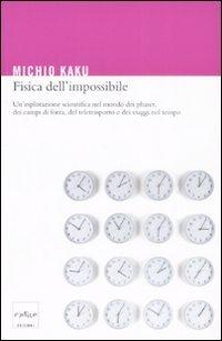 Libro Fisica dell'impossibile. Un'esplorazione scientifica nel mondo dei phaser, dei campi di forza, del teletrasporto e dei viaggi nel tempo