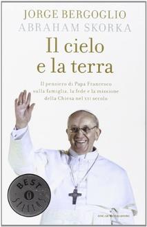 Libro Il cielo e la terra: Il pensiero di Papa Francesco sulla famiglia, la fede e la missione della Chiesa nel XXI secolo